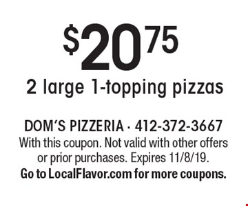 $20.75 2 large 1-topping pizzas. With this coupon. Not valid with other offers or prior purchases. Expires 11/8/19. Go to LocalFlavor.com for more coupons.