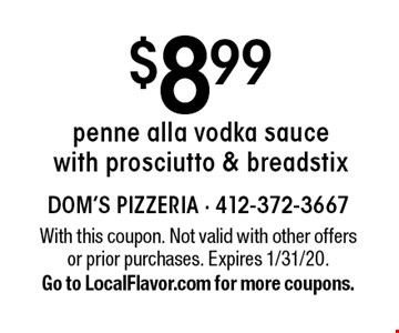 $8.99 penne alla vodka sauce with prosciutto & breadstix. With this coupon. Not valid with other offers or prior purchases. Expires 1/31/20. Go to LocalFlavor.com for more coupons.