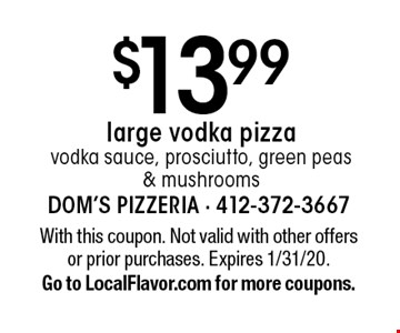 $13.99 large vodka pizza. Vodka sauce, prosciutto, green peas & mushrooms. With this coupon. Not valid with other offers or prior purchases. Expires 1/31/20. Go to LocalFlavor.com for more coupons.