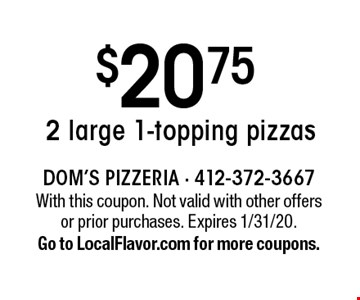 $20.75 2 large 1-topping pizzas. With this coupon. Not valid with other offers or prior purchases. Expires 1/31/20. Go to LocalFlavor.com for more coupons.
