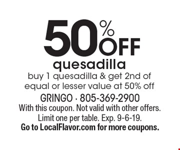 50% off quesadilla buy 1 quesadilla & get 2nd of equal or lesser value at 50% off. With this coupon. Not valid with other offers. Limit one per table. Exp. 9-6-19. Go to LocalFlavor.com for more coupons.