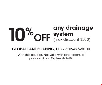 10% Off any drainage system (max discount $500). With this coupon. Not valid with other offers or prior services. Expires 8-9-19.