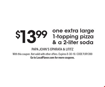$13.99 one extra large 1-topping pizza & a 2-liter soda. With this coupon. Not valid with other offers. Expires 8-30-19. CODE PJR1399. Go to LocalFlavor.com for more coupons.