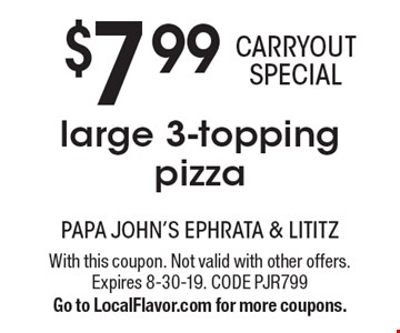 $7.99 CARRYOUT SPECIAL large 3-topping pizza. With this coupon. Not valid with other offers. Expires 8-30-19. CODE PJR799. Go to LocalFlavor.com for more coupons.