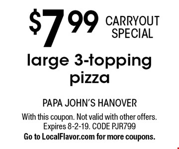 CARRYOUT SPECIAL. $7.99 large 3-topping pizza. With this coupon. Not valid with other offers. Expires 8-2-19. CODE PJR799. Go to LocalFlavor.com for more coupons.