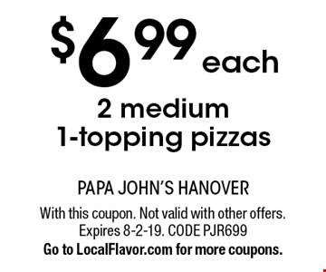 $6.99 each 2 medium 1-topping pizzas. With this coupon. Not valid with other offers. Expires 8-2-19. CODE PJR699. Go to LocalFlavor.com for more coupons.