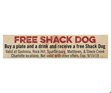 Free Shack Dog Buy a plate and a drink and receive a free Shack Dog. Valid at Gastonia, Rock Hill, Spartanburg, Matthews & Steele Creek Charlotte locations. Not valid with other offers. Exp 9/15/19.
