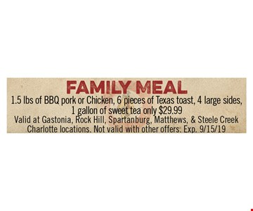 Family Meal $29.99. 1.5 lbs. of BBQ pork or chicken, 6 pieces of Texas toast, 4 large sides, 1 gallon of sweet tea only $29.99. Valid at Gastonia, Rock Hill, Spartanburg, Matthews & Steele Creek Charlotte locations. Not valid with other offers. Exp 9/15/19.