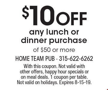 $10 off any lunch or dinner purchase of $50 or more. With this coupon. Not valid with other offers, happy hour specials or on meal deals. 1 coupon per table. Not valid on holidays. Expires 8-15-19.
