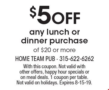 $5 off any lunch or dinner purchase of $20 or more. With this coupon. Not valid with other offers, happy hour specials or on meal deals. 1 coupon per table. Not valid on holidays. Expires 8-15-19.