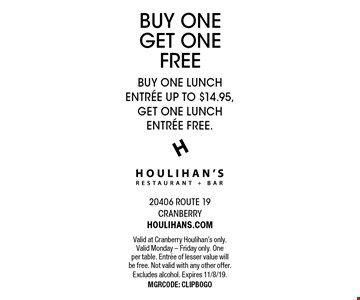 BUY ONE GET ONE FREE BUY ONE LUNCH ENTREE UP TO $14.95,GET ONE LUNCH ENTREE FREE.. Valid at Cranberry Houlihan's only. Valid Monday - Friday only. One per table. Entree of lesser value will be free. Not valid with any other offer.Excludes alcohol. Expires 11/8/19. MGRCODE: CLIPBOGO
