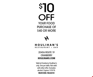 $10 OFF your food purchase of $40 or more. Valid at Cranberry Houlihan's only. One per table. Not valid with other offer. Excludes alcohol. Expires 11/8/19. MGRCODE: REACH10