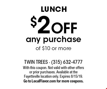 Lunch $2 off any purchase of $10 or more. With this coupon. Not valid with other offers or prior purchases. Available at the Fayetteville location only. Expires 8/15/19. Go to LocalFlavor.com for more coupons.