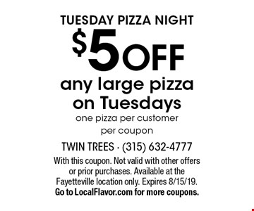 Tuesday pizza night $5 off any large pizza on Tuesdays, one pizza per customer per coupon. With this coupon. Not valid with other offers or prior purchases. Available at the Fayetteville location only. Expires 8/15/19. Go to LocalFlavor.com for more coupons.