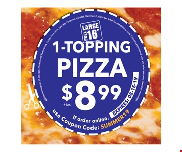 1 Topping Pizza $8.99 +tax. If order online use coupon code SUMMER19. Expires 8/15/19. Additional toppings $2.50 each. Chicken and Bacon extra. Gluten-free extra. Specialty pizzas not included. Maximum 5 pizzas per order. Tax and delivery extra. Cannot be combined with any other coupon,special or promotion.