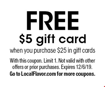Free $5 gift card when you purchase $25 in gift cards. With this coupon. Limit 1. Not valid with other offers or prior purchases. Expires 12/6/19. Go to LocalFlavor.com for more coupons.