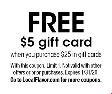Free $5 gift card when you purchase $25 in gift cards. With this coupon. Limit 1. Not valid with other offers or prior purchases. Expires 1/31/20. Go to LocalFlavor.com for more coupons.