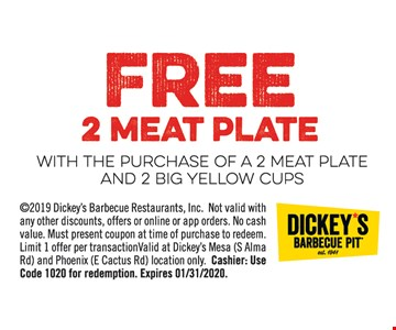 free 2 meat plate with the purchase of a 2 meat plate and 2 big yellow cups©2019 Dickey's Barbecue Restaurants, Inc. Not valid with any other discounts, offers or online or app orders. No cash value. Must present coupon at time of purchase to redeem. Limit 1 offer per transaction. Valid at Dickey's Mesa (S. Alma Rd.) and Phoenix (E. Cactus Rd.) location only. Cashier: Please use code 1020. Expires 01/31/2020.