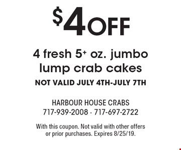 $4 OFF 4 fresh 5+ oz. jumbo lump crab cakes. NOT VALID JULY 4TH-JULY 7TH. With this coupon. Not valid with other offers or prior purchases. Expires 8/25/19.