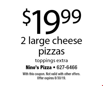 $19.99 for 2 large cheese pizzas. Toppings extra. With this coupon. Not valid with other offers. Offer expires 8/30/19.