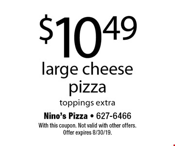 $10.49 for a large cheese pizza. Toppings extra. With this coupon. Not valid with other offers. Offer expires 8/30/19.