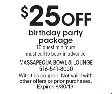 $25 off birthday party package. 10 guest minimum must call to book in advance. With this coupon. Not valid with other offers or prior purchases. Expires 8/30/19.
