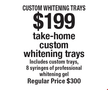 $199 take-home custom whitening trays. Includes custom trays, 8 syringes of professional whitening gel. Regular price $300. Offers not to be used in conjunction with any other offers or reduced fee plans. Offer expires 10/31/19.