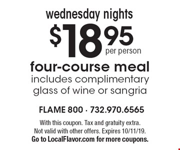 $18.95 four-course mealincludes complimentary glass of wine or sangriawednesday nights . With this coupon. Tax and gratuity extra.Not valid with other offers. Expires 10/11/19.Go to LocalFlavor.com for more coupons.