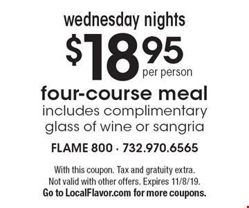 $18.95 per person for a four-course meal. Includes complimentary glass of wine or sangria, Wednesday nights. With this coupon. Tax and gratuity extra.Not valid with other offers. Expires 11/8/19. Go to LocalFlavor.com for more coupons.