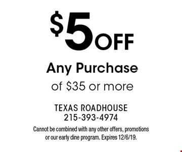 $5OFF Any Purchase of $35 or more. Cannot be combined with any other offers, promotions or our early dine program. Expires 12/6/19.