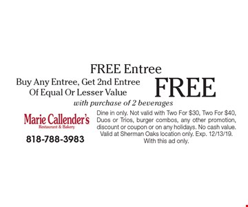 Free entree. Buy any entree, get 2nd entree of equal or lesser value with purchase of 2 beverages. Dine in only. Not valid with Two For $30, Two For $40, Duos or Trios, burger combos, any other promotion, discount or coupon or on any holidays. No cash value. Valid at Sherman Oaks location only. Exp. 12/13/19. With this ad only.