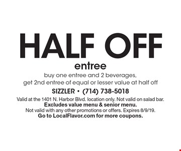 half off entree - buy one entree and 2 beverages, get 2nd entree of equal or lesser value at half off. Valid at the 1401 N. Harbor Blvd. location only. Not valid on salad bar. Excludes value menu & senior menu.  Not valid with any other promotions or offers. Expires 8/9/19. Go to LocalFlavor.com for more coupons.