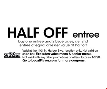 half off entree buy one entree and 2 beverages, get 2nd entree of equal or lesser value at half off . Valid at the 1401 N. Harbor Blvd. location only. Not valid on salad bar. Excludes value menu & senior menu. 