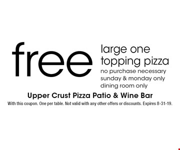 Free large one topping pizza. No purchase necessary. Sunday & Monday only. Dining room only. With this coupon. One per table. Not valid with any other offers or discounts. Expires 8-31-19.