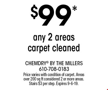 $99* any 2 areas carpet cleaned. Price varies with condition of carpet. Areas over 200 sq ft considered 2 or more areas. Stairs $3 per step. Expires 9-6-19.