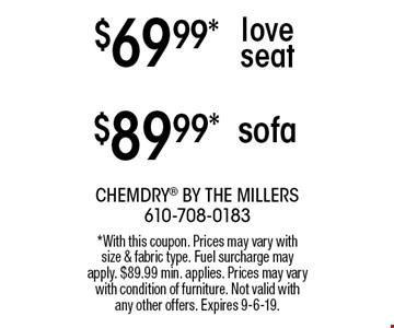 $89.99* sofa. $69.99* love seat. *With this coupon. Prices may vary with size & fabric type. Fuel surcharge may apply. $89.99 min. applies. Prices may vary with condition of furniture. Not valid with any other offers. Expires 9-6-19.