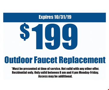 $199 outdoor faucet replacement. *Must be presented at time of service. Not valid with any other offer. Residential only. Only valid between 8 am and 4 pm Monday-Friday. Access may be additional. Expires 10/31/19