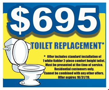 $695 toilet replacement.Offer includes standard installation of 1 white Kohler 2-piece comfort height toilet. Must be presented at the time of service. Residential customers only. Cannot be combined with any other offers. Offer expires 10/31/19.
