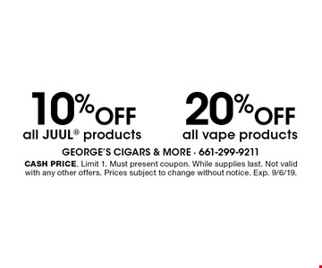 10% off all Juul products OR 20% off all vape products. Cash price. Limit 1. Must present coupon. While supplies last. Not valid with any other offers. Prices subject to change without notice. Exp. 9/6/19.