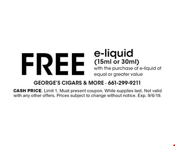 Free e-liquid (15ml or 30ml) with the purchase of e-liquid of equal or greater value. Cash price. Limit 1. Must present coupon. While supplies last. Not valid with any other offers. Prices subject to change without notice. Exp. 9/6/19.