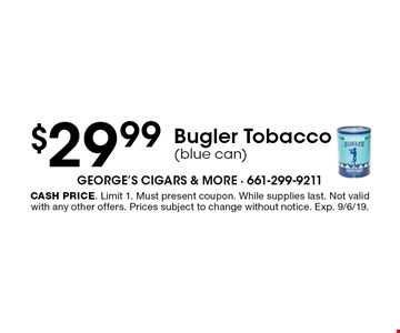 $29.99 Bugler Tobacco (blue can). Cash price. Limit 1. Must present coupon. While supplies last. Not valid with any other offers. Prices subject to change without notice. Exp. 9/6/19.