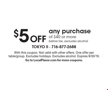 $5 Off any purchase of $40 or more before tax, excludes alcohol. With this coupon. Not valid with other offers. One offer per table/group. Excludes holidays. Excludes alcohol. Expires 9/30/19. Go to LocalFlavor.com for more coupons.
