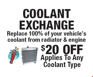 $20 Off Replace 100% of your vehicle's coolant from radiator & engine. Applies to any coolant type. All offers valid on most cars and light trucks. Valid at participating locations. Not valid with any other offers or warranty work. Must present coupon at time of estimate. One offer per service, per vehicle. No cash value.