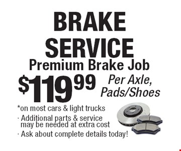 Brake Service. Premium Brake Job $119.99 per axle, pads/shoes. On most cars & light trucks. Additional parts & service may be needed at extra cost. All offers valid on most cars and light trucks. Valid at participating locations. Not valid with any other offers or warranty work. Must present coupon at time of estimate. One offer per service, per vehicle. No cash value.