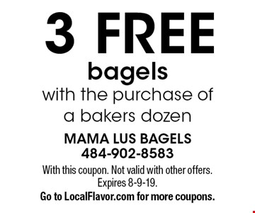 3 Free bagels with the purchase of a bakers dozen. With this coupon. Not valid with other offers. Expires 8-9-19. Go to LocalFlavor.com for more coupons.
