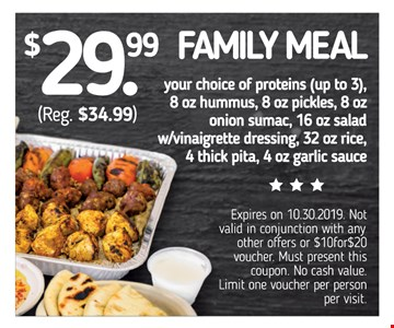 $29.99 family meal (reg. $34.99). Your choice of proteins (up to 3), 8 oz. hummus, 8 oz. pickles, 8 o. onion sumac, 16 oz. salad w/vinaigrette dressing, 32 oz rice, 4 thick pita, 4 oz. garlic sauce. Expires on 10-30-2019. Not valid in conjunction with any other offers or $10for$20 voucher. Must present this coupon. No cash value. Limit one voucher per person per visit.