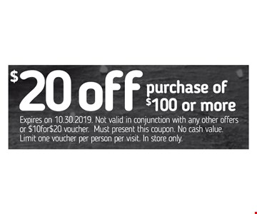 $20 off purchase of $100 or more. Expires on 10-30-2019. Not valid in conjunction with any other offers or $10for$20 voucher. Must present this coupon. No cash value. Limit one voucher per person per visit. In store only.
