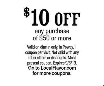 $10 OFF any purchase of $50 or more. Valid on dine in only, in Poway. 1 coupon per visit. Not valid with any other offers or discounts. Must present coupon. Expires 9/6/19. Go to LocalFlavor.com for more coupons.