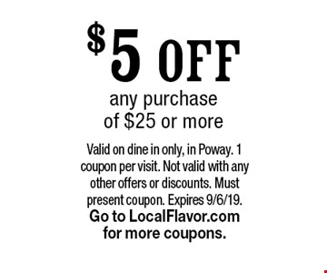 $5 OFF any purchase of $25 or more. Valid on dine in only, in Poway. 1 coupon per visit. Not valid with any other offers or discounts. Must present coupon. Expires 9/6/19. Go to LocalFlavor.com for more coupons.