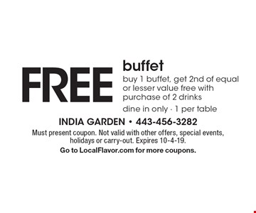 FREE buffet. Buy 1 buffet, get 2nd of equal or lesser value free with purchase of 2 drinks. Dine in only - 1 per table. Must present coupon. Not valid with other offers, special events, holidays or carry-out. Expires 10-4-19. Go to LocalFlavor.com for more coupons.